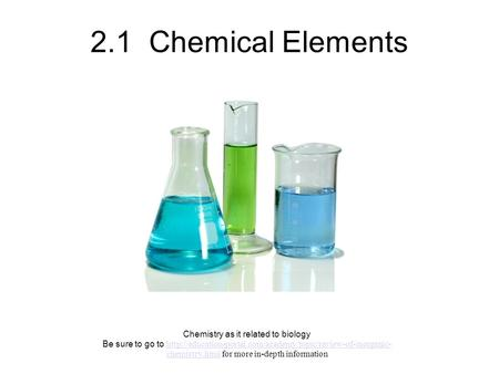 2.1 Chemical Elements Chemistry as it related to biology Be sure to go to  chemistry.html.