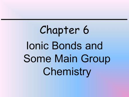Chapter 6 Ionic Bonds and Some Main Group Chemistry.