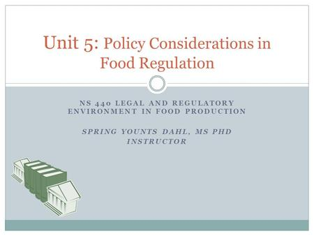 NS 440 LEGAL AND REGULATORY ENVIRONMENT IN FOOD PRODUCTION SPRING YOUNTS DAHL, MS PHD INSTRUCTOR Unit 5: Policy Considerations in Food Regulation.