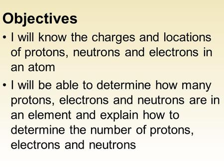 Objectives I will know the charges and locations of protons, neutrons and electrons in an atom I will be able to determine how many protons, electrons.