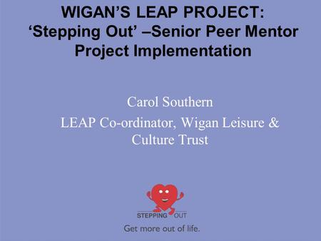 WIGAN'S LEAP PROJECT: 'Stepping Out' –Senior Peer Mentor Project Implementation Carol Southern LEAP Co-ordinator, Wigan Leisure & Culture Trust.