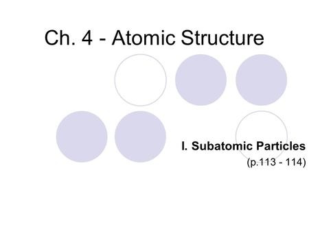 Ch. 4 - Atomic Structure I. Subatomic Particles (p.113 - 114)