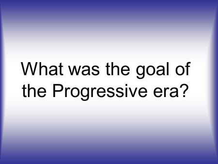 What was the goal of the Progressive era?. To fix the problems caused by industrialization (to make things better in America)
