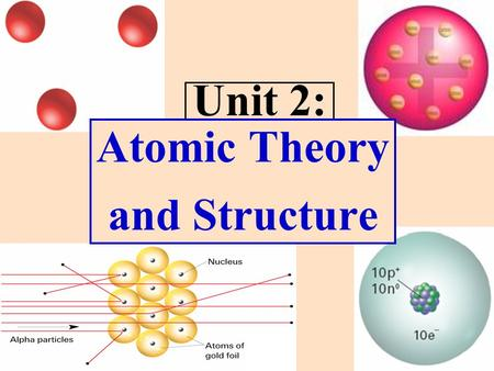 "Unit 2: Atomic Theory and Structure. (c. 400 B.C.) Democritus proposed that ""atomos"" are indivisible. Atom: smallest particle of matter that retains its."