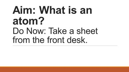 Aim: What is an atom? Do Now: Take a sheet from the front desk.