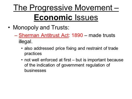 The Progressive Movement – Economic Issues Monopoly and Trusts: –Sherman Antitrust Act: 1890 – made trusts illegal. also addressed price fixing and restraint.