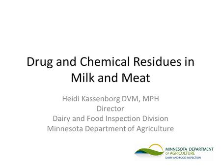 Drug and Chemical Residues in Milk and Meat Heidi Kassenborg DVM, MPH Director Dairy and Food Inspection Division Minnesota Department of Agriculture.