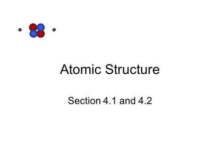 Atomic Structure Section 4.1 and 4.2. Studying what we can't see. Atoms are too small to see. Because of this, we must perform experiments and analyze.