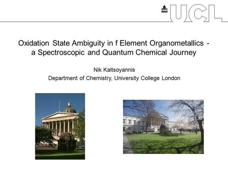 Oxidation State Ambiguity in f Element Organometallics - a Spectroscopic and Quantum Chemical Journey Nik Kaltsoyannis Department of Chemistry, University.