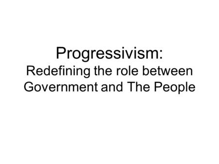 Progressivism: Redefining the role between Government and The People.