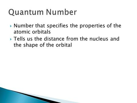  Number that specifies the properties of the atomic orbitals  Tells us the distance from the nucleus and the shape of the orbital.