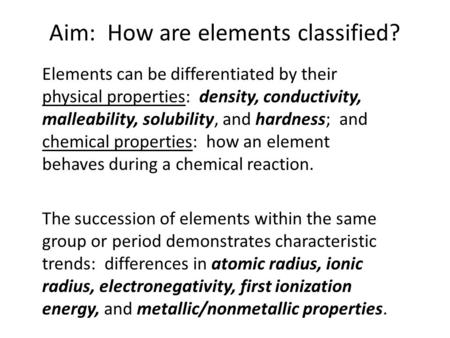 Aim: How are elements classified? Elements can be differentiated by their physical properties: density, conductivity, malleability, solubility, and hardness;