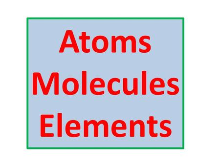 Atoms Molecules Elements. All matter is made up of particles (atoms and molecules)