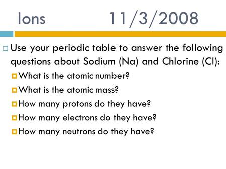 Ions 			11/3/2008 Use your periodic table to answer the following questions about Sodium (Na) and Chlorine (Cl): What is the atomic number? What is the.