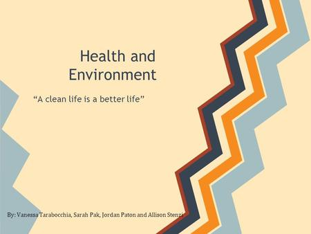 "Health and Environment ""A clean life is a better life"" By: Vanessa Tarabocchia, Sarah Pak, Jordan Paton and Allison Stenzi."