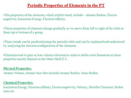 Periodic Properties of Elements in the PT The properties of the elements, which exhibit trend, include – Atomic Radius, Electro negativity, Ionization.