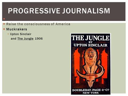  Focus on: Corruption and social injustice  Raise the consciousness of America  Muckrakers  Upton Sinclair and The Jungle 1906 PROGRESSIVE JOURNALISM.