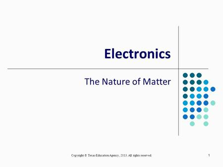 Copyright © Texas Education Agency, 2013. All rights reserved. 1 Electronics The Nature of Matter.