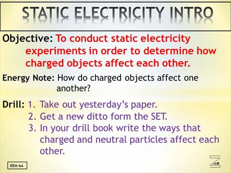 Oneone EEM-6A Objective: To conduct static electricity experiments in order to determine how charged objects affect each other. Energy Note: How do charged.