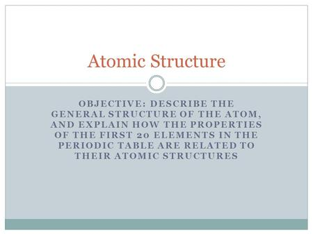 Atomic Structure Objective: Describe the general structure of the atom, and explain how the properties of the first 20 elements in the Periodic Table are.