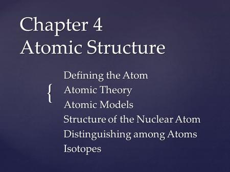 { Chapter 4 Atomic Structure Defining the Atom Atomic Theory Atomic Models Structure of the Nuclear Atom Distinguishing among Atoms Isotopes.