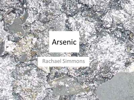 Arsenic Rachael Simmons. Arsenic (symbol As) comes in two solid modifications: yellow, and grey (or metallic). It tarnishes in air and has an odor of.