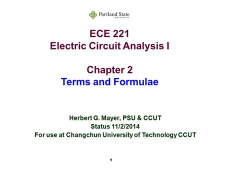 1 ECE 221 Electric Circuit Analysis I Chapter 2 Terms and Formulae Herbert G. Mayer, PSU & CCUT Status 11/2/2014 For use at Changchun University of Technology.