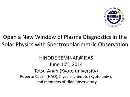 Open a New Window of Plasma Diagnostics in the Solar Physics with Spectropolarimetric Observation HINODE June 10 th, 2014 Tetsu Anan (Kyoto.