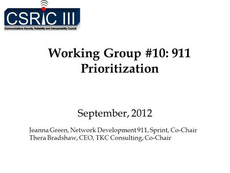 Working Group #10: 911 Prioritization September, 2012 Jeanna Green, Network Development 911, Sprint, Co-Chair Thera Bradshaw, CEO, TKC Consulting, Co-Chair.