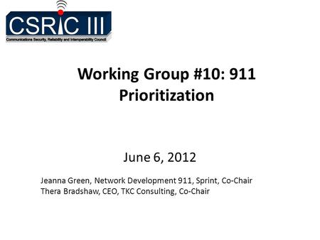 Working Group #10: 911 Prioritization June 6, 2012 Jeanna Green, Network Development 911, Sprint, Co-Chair Thera Bradshaw, CEO, TKC Consulting, Co-Chair.