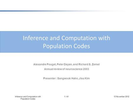 1 / 41 Inference and Computation with Population Codes 13 November 2012 Inference and Computation with Population Codes Alexandre Pouget, Peter Dayan,