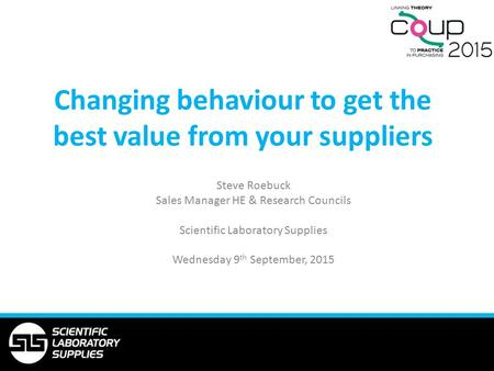 Changing behaviour to get the best value from your suppliers Steve Roebuck Sales Manager HE & Research Councils Scientific Laboratory Supplies Wednesday.