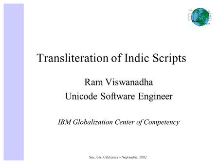 San Jose, California – September, 2002 Transliteration of Indic Scripts Ram Viswanadha Unicode Software Engineer IBM Globalization Center of Competency.