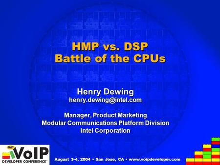 HMP vs. DSP Battle of the CPUs Henry Dewing Manager, Product Marketing Modular Communications Platform Division Intel Corporation.