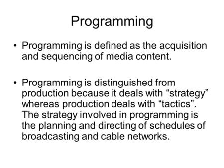 Programming Programming is defined as the acquisition and sequencing of media content. Programming is distinguished from production because it deals with.