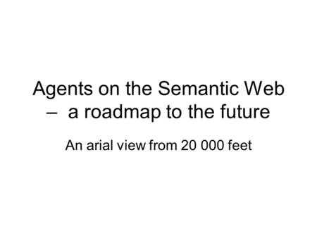 Agents on the Semantic Web – a roadmap to the future An arial view from 20 000 feet.