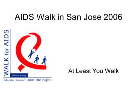 AIDS Walk in San Jose 2006 At Least You Walk. What? 10 km Walk to raise fund ($$$) for local HIV/AIDS programs. Mission: Increase community awareness.