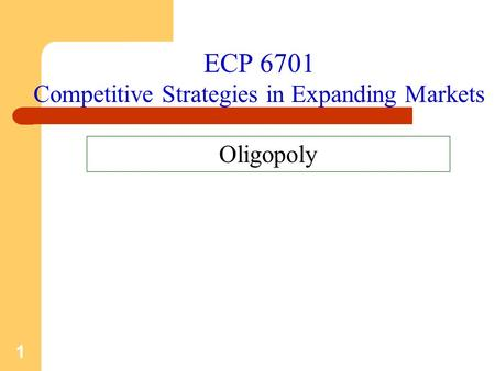 1 ECP 6701 Competitive Strategies in Expanding Markets Oligopoly.