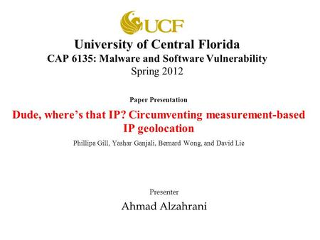 University of Central Florida CAP 6135: Malware and Software Vulnerability Spring 2012 Paper Presentation Dude, where's that IP? Circumventing measurement-based.
