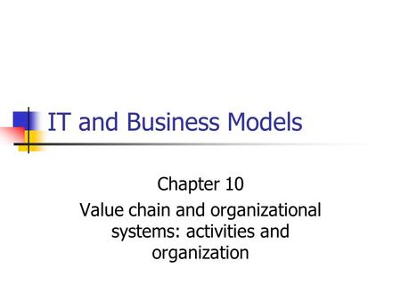 IT and Business Models Chapter 10 Value chain and organizational systems: activities and organization.