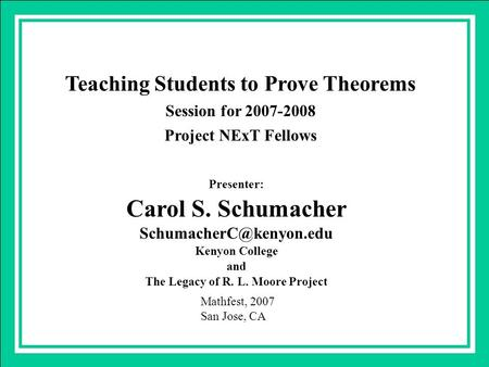 Teaching Students to Prove Theorems Session for 2007-2008 Project NExT Fellows Presenter: Carol S. Schumacher Kenyon College and.