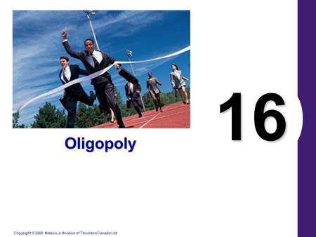 Copyright © 2006 Nelson, a division of Thomson Canada Ltd. 16 Oligopoly.