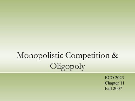 Monopolistic Competition & Oligopoly ECO 2023 Chapter 11 Fall 2007.