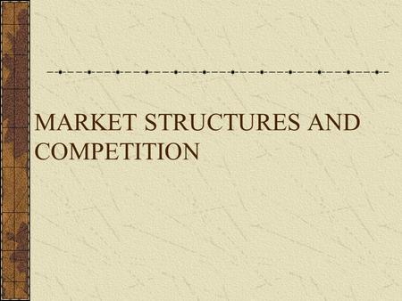 MARKET STRUCTURES AND COMPETITION. Market Structure The nature and degree of competition among firms operating in the same industry Markets are classified.