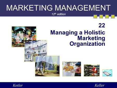 MARKETING MANAGEMENT 12 th edition 22 Managing a Holistic Marketing Organization KotlerKeller.