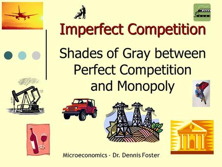Imperfect Competition Imperfect Competition Shades of Gray between Perfect Competition and Monopoly Microeconomics - Dr. Dennis Foster.