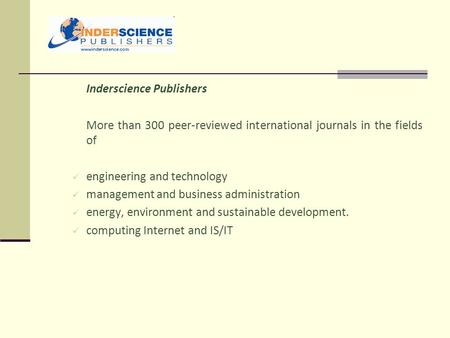 Inderscience Publishers More than 300 peer-reviewed international journals in the fields of engineering and technology management and business administration.