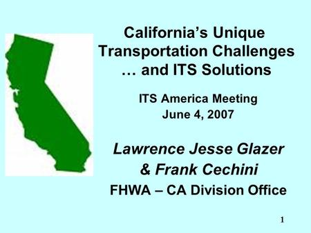 1 California's Unique Transportation Challenges … and ITS Solutions ITS America Meeting June 4, 2007 Lawrence Jesse Glazer & Frank Cechini FHWA – CA Division.