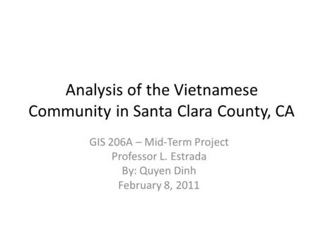 Analysis of the Vietnamese Community in Santa Clara County, CA GIS 206A – Mid-Term Project Professor L. Estrada By: Quyen Dinh February 8, 2011.