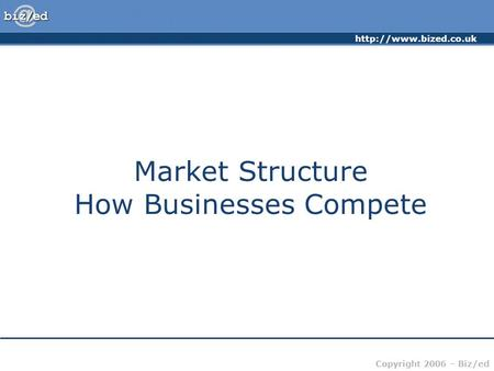 Copyright 2006 – Biz/ed <strong>Market</strong> <strong>Structure</strong> How Businesses Compete.
